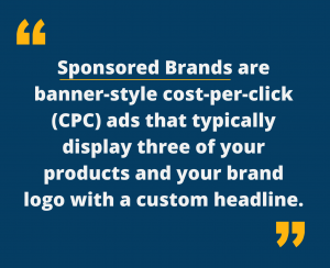 Sponsored Brands are banner-style cost-per-click (CPC) ads that typically display three of your products and your brand logo with a custom headline.