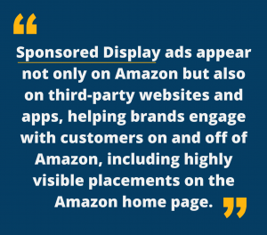 Sponsored Display ads appear not only on Amazon but also on third-party websites and apps, helping brands engage with customers on and off of Amazon, including highly visible placements on the Amazon home page.