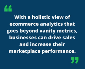"""Quote that says """"With a holistic view of ecommerce analytics that goes beyond vanity metrics, businesses can drive sales and increase their marketplace performance."""""""