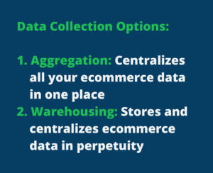 """Quote that says """"Data Collection Options: Aggregation: Centralizes all your ecommerce data in one place Warehousing: Stores and centralizes ecommerce data in perpetuity"""""""