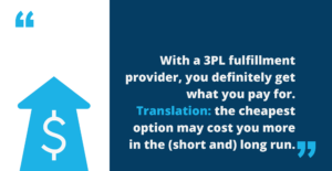 """Image of a quote, """"With a 3PL fulfillment provider, you definitely get what you pay for. Translation: the cheapest option may cost you more in the long (and short) run."""""""