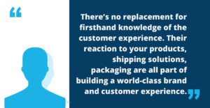 """Image of quote that says, """"There's no replacement for firsthand knowledge of the customer experience. Their reaction to your products, shipping solutions, and packaging is all part of building a world-class brand and customer experience."""""""