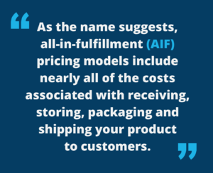"""Image of quote, """"As the name suggests, all-in-fulfillment (AIF) pricing models include nearly all of the costs associated with receiving, storing, packaging, and shipping your product to customers."""""""