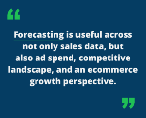 """Quote """" Forecasting is useful across not only sales data, but also ad spend, competitive landscape, and ecommerce growth perspective"""""""
