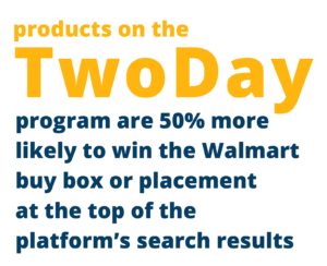 """image quoting """"Products on the TwoDay program are 50% more likely to win teh Walmart buy box or placement at the top of the platform's search results"""""""